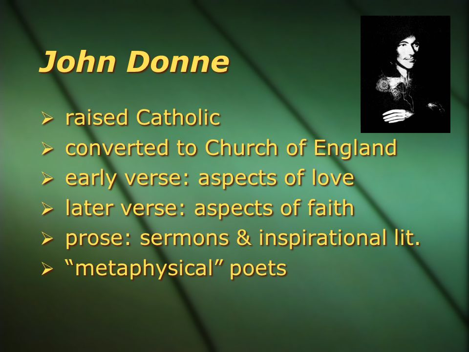 John Donne  raised Catholic  converted to Church of England  early verse: aspects of love  later verse: aspects of faith  prose: sermons & inspirational lit.