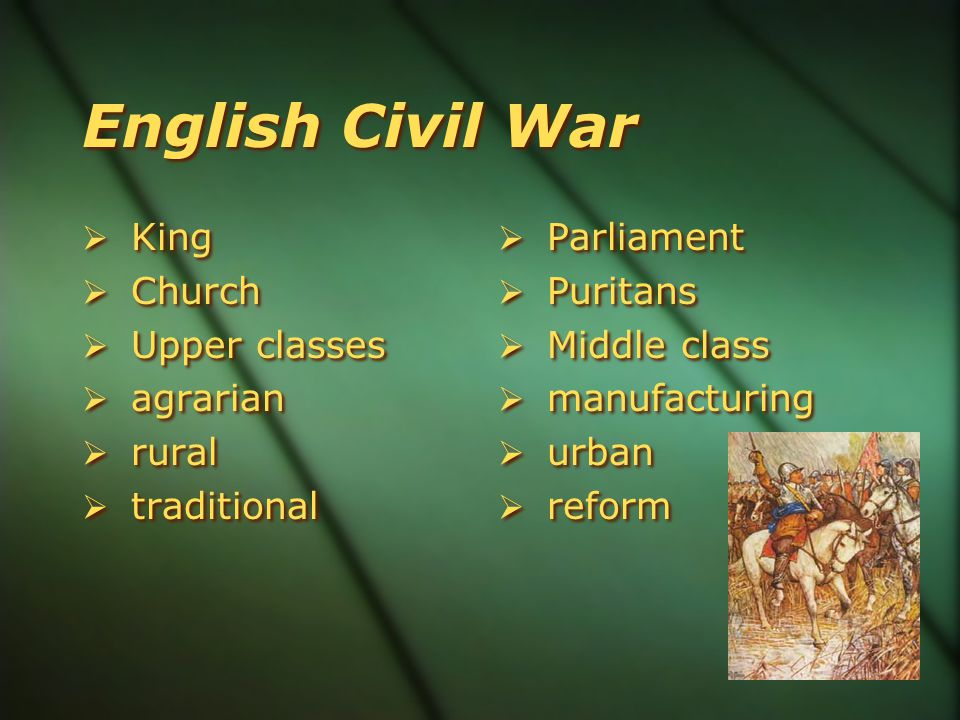 English Civil War  King  Church  Upper classes  agrarian  rural  traditional  King  Church  Upper classes  agrarian  rural  traditional  Parliament  Puritans  Middle class  manufacturing  urban  reform  Parliament  Puritans  Middle class  manufacturing  urban  reform