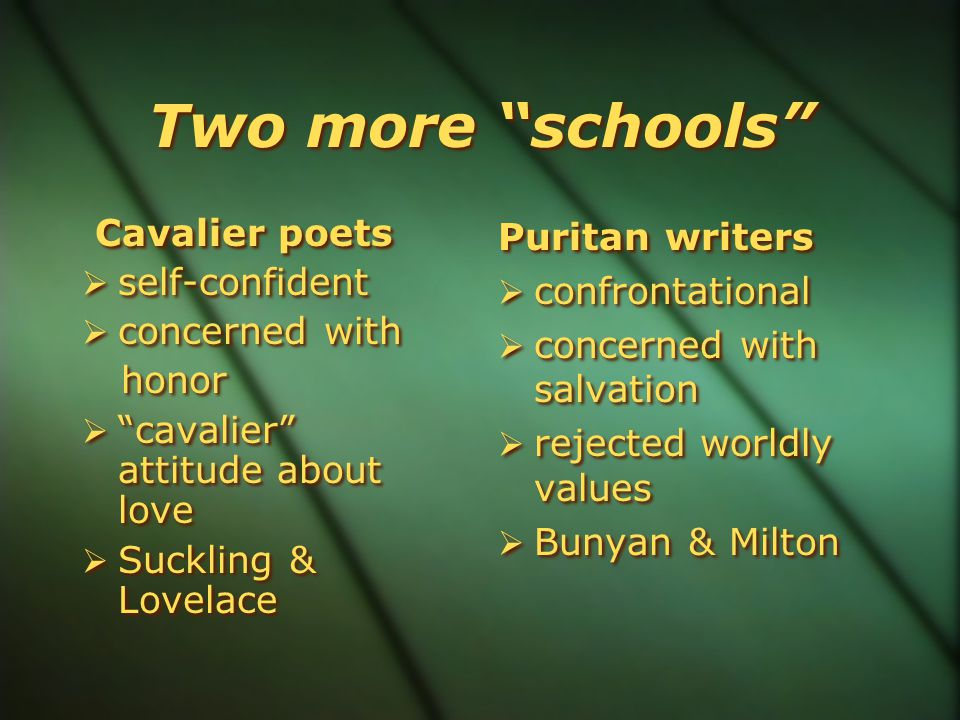 Two more schools Cavalier poets  self-confident  concerned with honor  cavalier attitude about love  Suckling & Lovelace Cavalier poets  self-confident  concerned with honor  cavalier attitude about love  Suckling & Lovelace Puritan writers  confrontational  concerned with salvation  rejected worldly values  Bunyan & Milton Puritan writers  confrontational  concerned with salvation  rejected worldly values  Bunyan & Milton