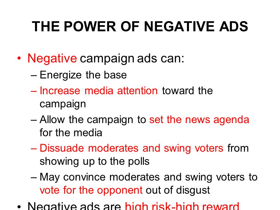 THE POWER OF NEGATIVE ADS Negative campaign ads can: –Energize the base –Increase media attention toward the campaign –Allow the campaign to set the news agenda for the media –Dissuade moderates and swing voters from showing up to the polls –May convince moderates and swing voters to vote for the opponent out of disgust Negative ads are high risk-high reward