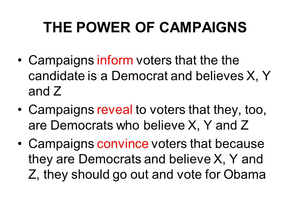 THE POWER OF CAMPAIGNS Campaigns inform voters that the the candidate is a Democrat and believes X, Y and Z Campaigns reveal to voters that they, too, are Democrats who believe X, Y and Z Campaigns convince voters that because they are Democrats and believe X, Y and Z, they should go out and vote for Obama
