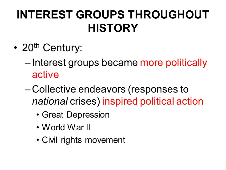 INTEREST GROUPS THROUGHOUT HISTORY 20 th Century: –Interest groups became more politically active –Collective endeavors (responses to national crises) inspired political action Great Depression World War II Civil rights movement