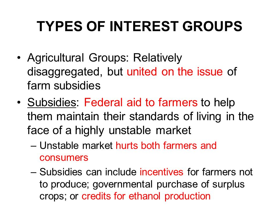TYPES OF INTEREST GROUPS Agricultural Groups: Relatively disaggregated, but united on the issue of farm subsidies Subsidies: Federal aid to farmers to help them maintain their standards of living in the face of a highly unstable market –Unstable market hurts both farmers and consumers –Subsidies can include incentives for farmers not to produce; governmental purchase of surplus crops; or credits for ethanol production