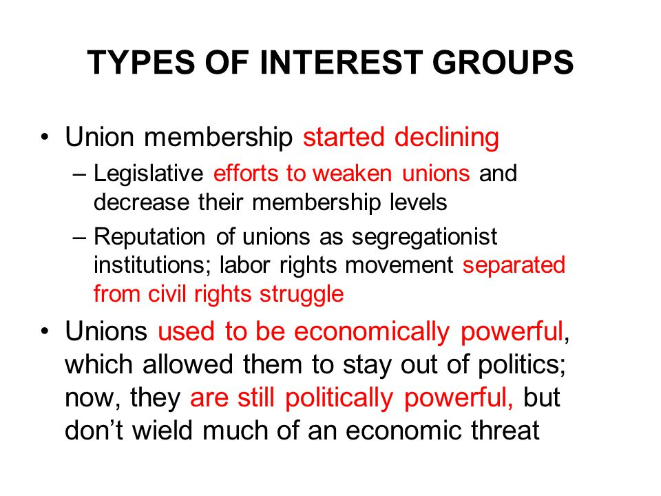TYPES OF INTEREST GROUPS Union membership started declining –Legislative efforts to weaken unions and decrease their membership levels –Reputation of unions as segregationist institutions; labor rights movement separated from civil rights struggle Unions used to be economically powerful, which allowed them to stay out of politics; now, they are still politically powerful, but don't wield much of an economic threat