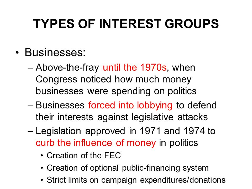 TYPES OF INTEREST GROUPS Businesses: –Above-the-fray until the 1970s, when Congress noticed how much money businesses were spending on politics –Businesses forced into lobbying to defend their interests against legislative attacks –Legislation approved in 1971 and 1974 to curb the influence of money in politics Creation of the FEC Creation of optional public-financing system Strict limits on campaign expenditures/donations