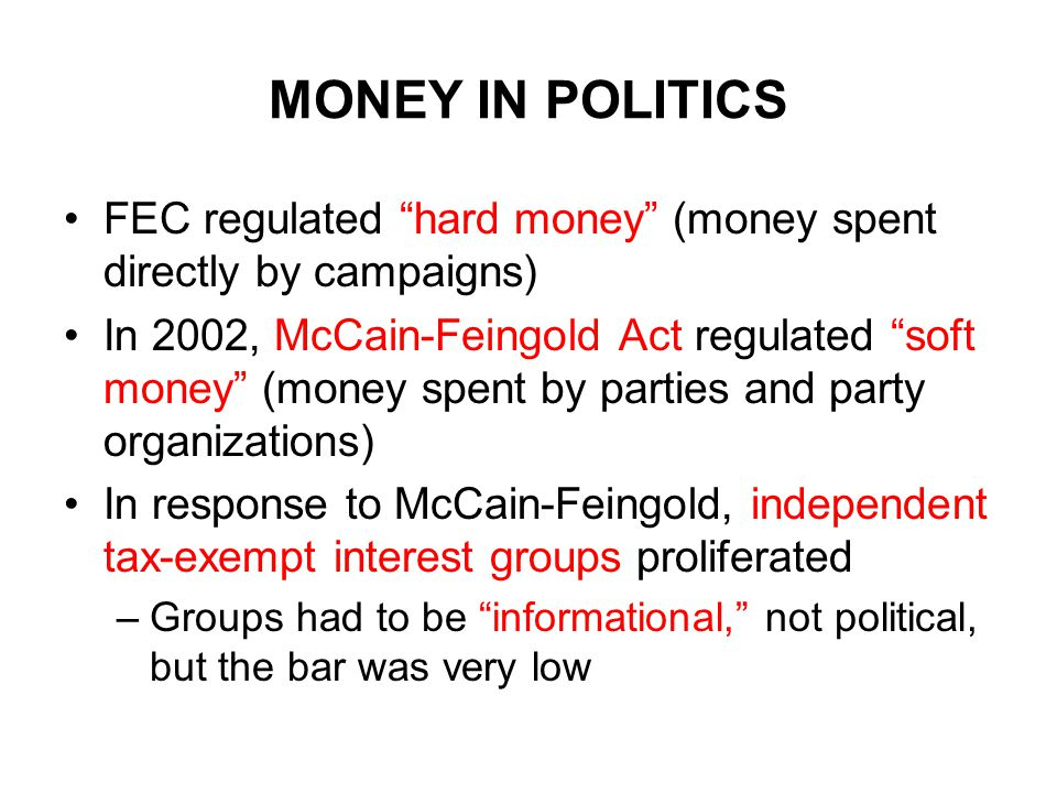 MONEY IN POLITICS FEC regulated hard money (money spent directly by campaigns) In 2002, McCain-Feingold Act regulated soft money (money spent by parties and party organizations) In response to McCain-Feingold, independent tax-exempt interest groups proliferated –Groups had to be informational, not political, but the bar was very low