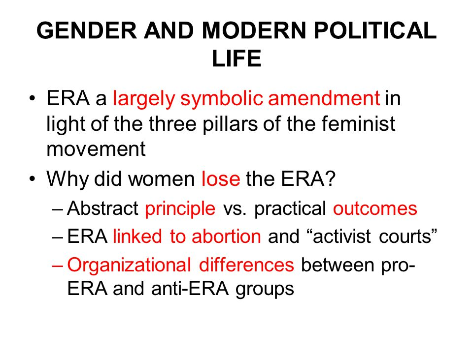 GENDER AND MODERN POLITICAL LIFE ERA a largely symbolic amendment in light of the three pillars of the feminist movement Why did women lose the ERA.