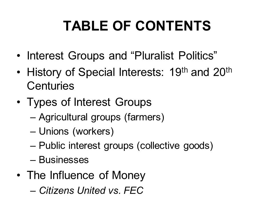 TABLE OF CONTENTS Interest Groups and Pluralist Politics History of Special Interests: 19 th and 20 th Centuries Types of Interest Groups –Agricultural groups (farmers) –Unions (workers) –Public interest groups (collective goods) –Businesses The Influence of Money –Citizens United vs.