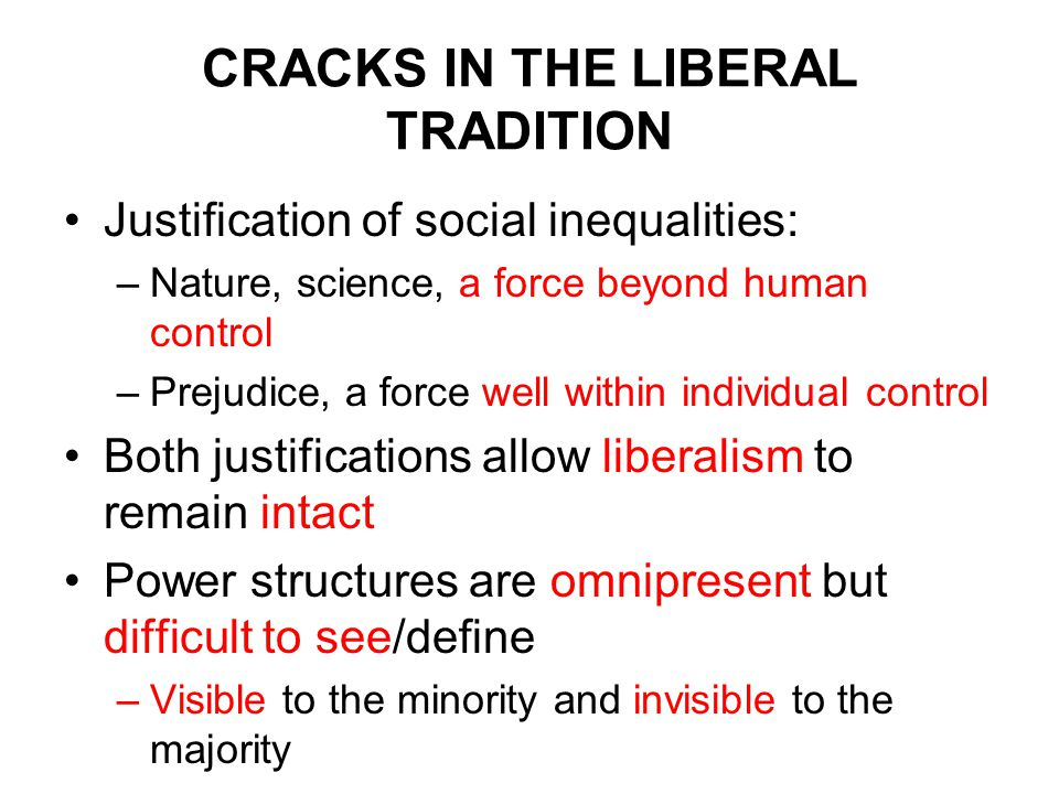 CRACKS IN THE LIBERAL TRADITION Justification of social inequalities: –Nature, science, a force beyond human control –Prejudice, a force well within individual control Both justifications allow liberalism to remain intact Power structures are omnipresent but difficult to see/define –Visible to the minority and invisible to the majority