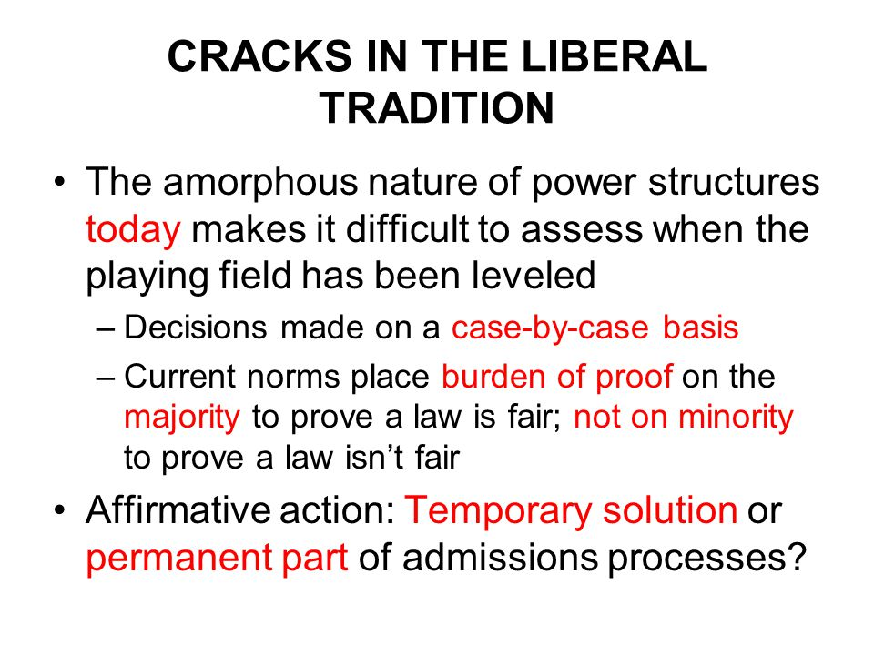 CRACKS IN THE LIBERAL TRADITION The amorphous nature of power structures today makes it difficult to assess when the playing field has been leveled –Decisions made on a case-by-case basis –Current norms place burden of proof on the majority to prove a law is fair; not on minority to prove a law isn't fair Affirmative action: Temporary solution or permanent part of admissions processes