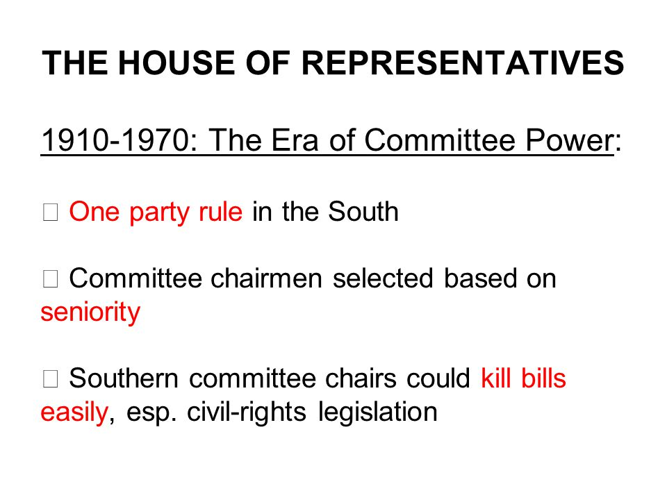 THE HOUSE OF REPRESENTATIVES 1910-1970: The Era of Committee Power:  One party rule in the South  Committee chairmen selected based on seniority  Southern committee chairs could kill bills easily, esp.