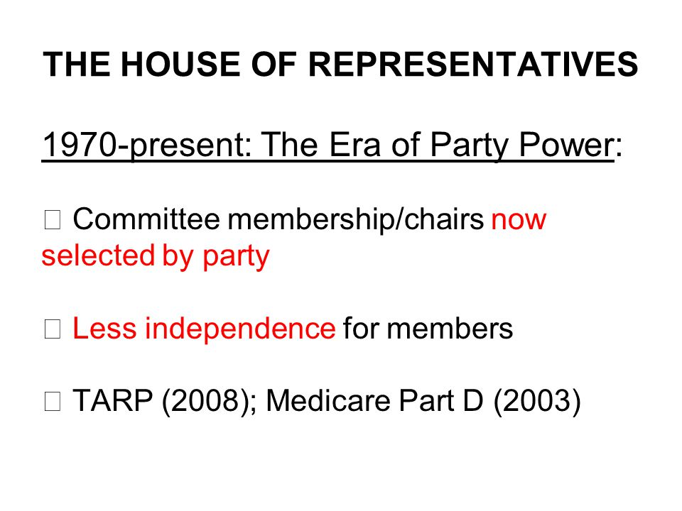 THE HOUSE OF REPRESENTATIVES 1970-present: The Era of Party Power:  Committee membership/chairs now selected by party  Less independence for members  TARP (2008); Medicare Part D (2003)