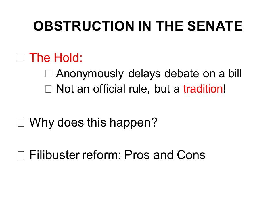 OBSTRUCTION IN THE SENATE  The Hold:  Anonymously delays debate on a bill  Not an official rule, but a tradition.