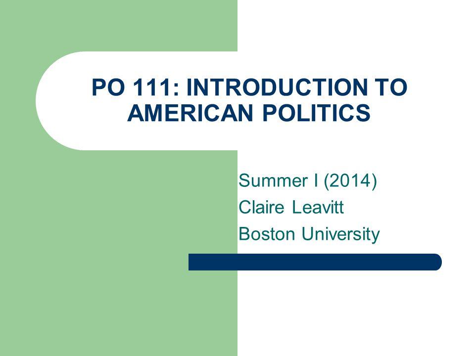 PO 111: INTRODUCTION TO AMERICAN POLITICS Summer I (2014) Claire Leavitt Boston University