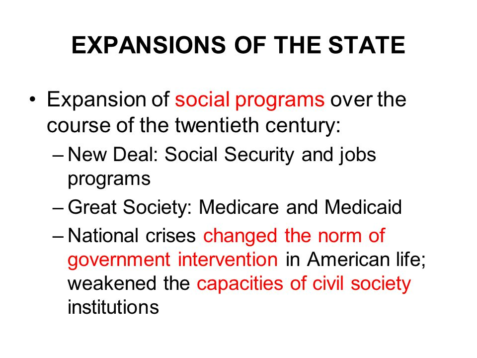 EXPANSIONS OF THE STATE Expansion of social programs over the course of the twentieth century: –New Deal: Social Security and jobs programs –Great Society: Medicare and Medicaid –National crises changed the norm of government intervention in American life; weakened the capacities of civil society institutions