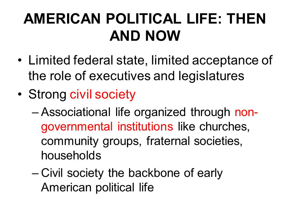 AMERICAN POLITICAL LIFE: THEN AND NOW Limited federal state, limited acceptance of the role of executives and legislatures Strong civil society –Associational life organized through non- governmental institutions like churches, community groups, fraternal societies, households –Civil society the backbone of early American political life