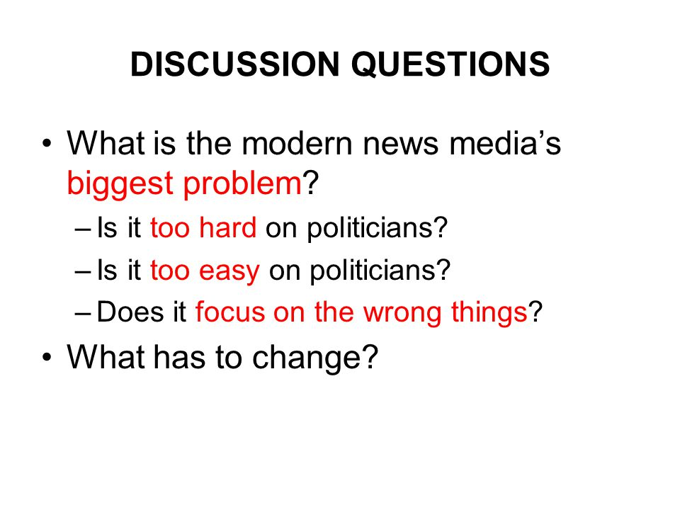 DISCUSSION QUESTIONS What is the modern news media's biggest problem? –Is it too hard on politicians? –Is it too easy on politicians? –Does it focus o