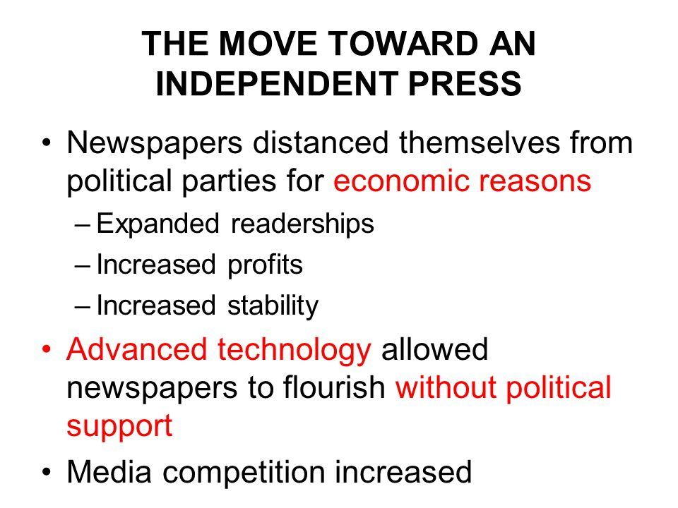 THE MOVE TOWARD AN INDEPENDENT PRESS Newspapers distanced themselves from political parties for economic reasons –Expanded readerships –Increased profits –Increased stability Advanced technology allowed newspapers to flourish without political support Media competition increased