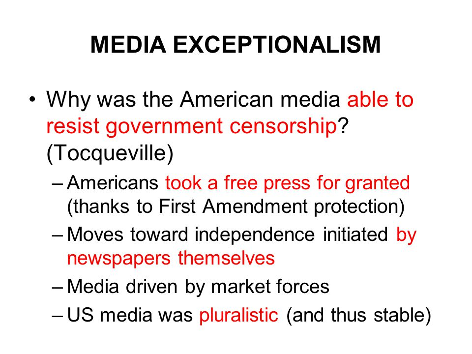 MEDIA EXCEPTIONALISM Why was the American media able to resist government censorship? (Tocqueville) –Americans took a free press for granted (thanks t