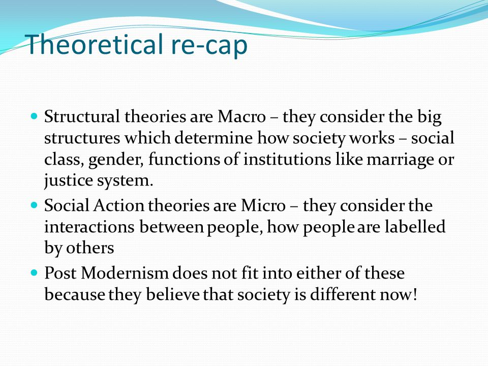Theoretical re-cap Structural theories are Macro – they consider the big structures which determine how society works – social class, gender, functions of institutions like marriage or justice system.
