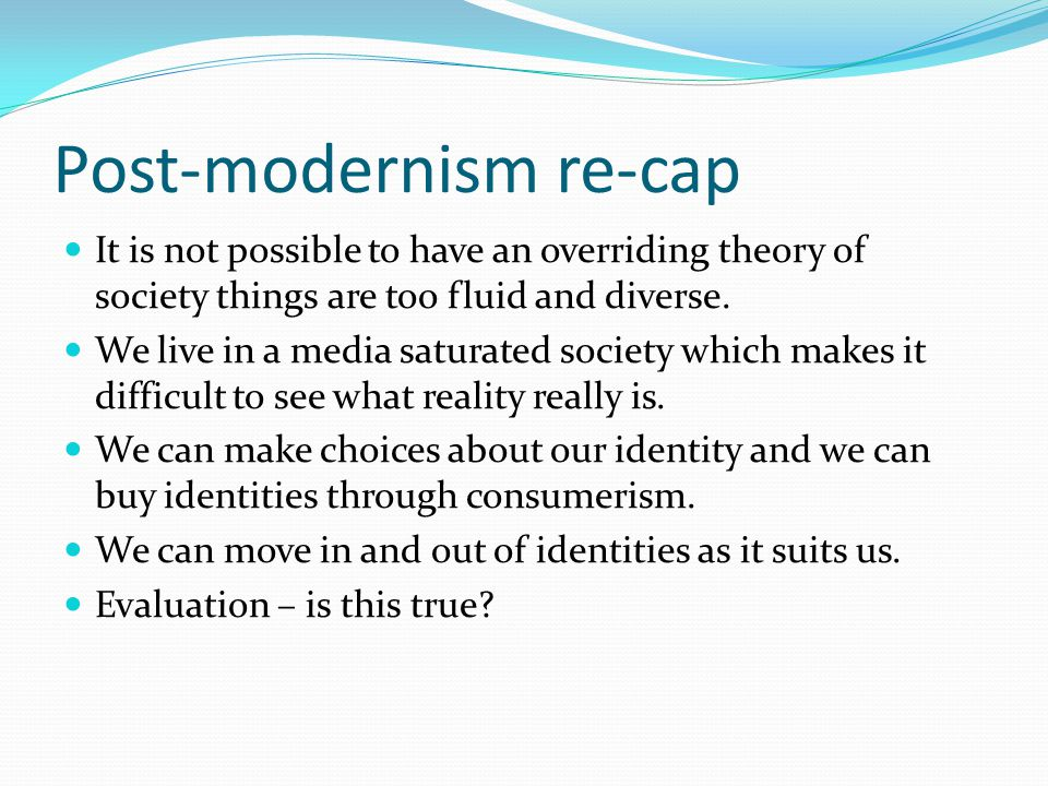 Post-modernism re-cap It is not possible to have an overriding theory of society things are too fluid and diverse. We live in a media saturated societ