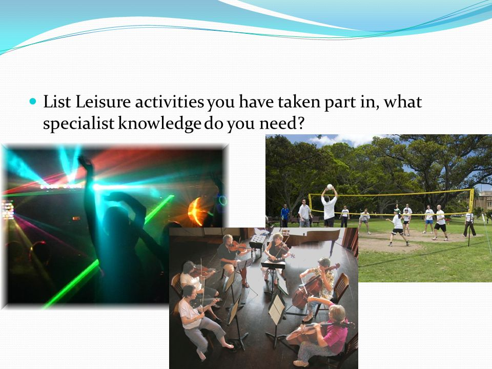 List Leisure activities you have taken part in, what specialist knowledge do you need