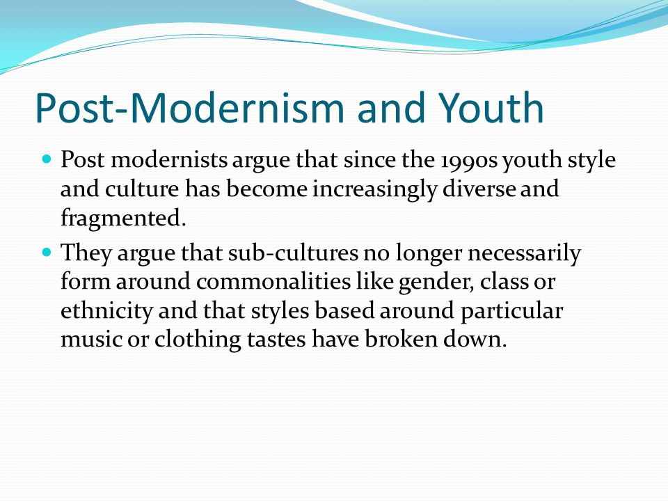Post-Modernism and Youth Post modernists argue that since the 1990s youth style and culture has become increasingly diverse and fragmented. They argue