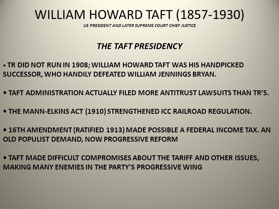WILLIAM HOWARD TAFT (1857-1930) US PRESIDENT AND LATER SUPREME COURT CHIEF JUSTICE THE TAFT PRESIDENCY TR DID NOT RUN IN 1908; WILLIAM HOWARD TAFT WAS HIS HANDPICKED SUCCESSOR, WHO HANDILY DEFEATED WILLIAM JENNINGS BRYAN.