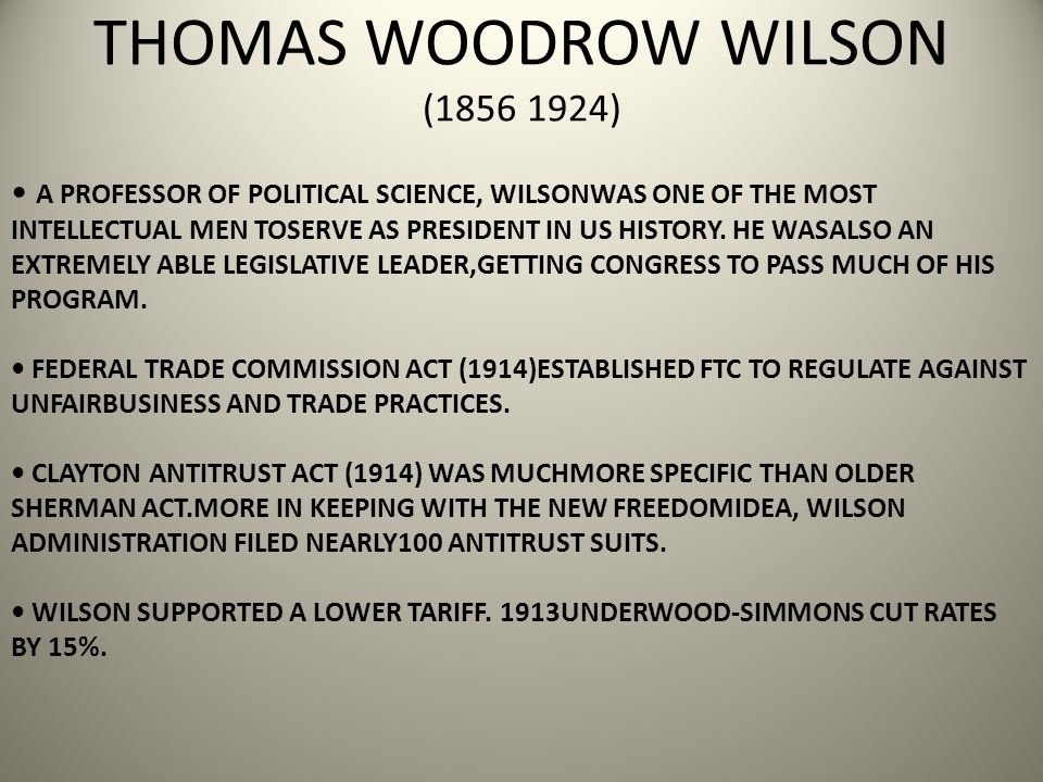 THOMAS WOODROW WILSON (1856 1924) A PROFESSOR OF POLITICAL SCIENCE, WILSONWAS ONE OF THE MOST INTELLECTUAL MEN TOSERVE AS PRESIDENT IN US HISTORY.
