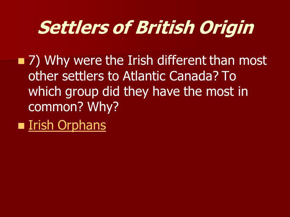 Settlers of British Origin 7) Why were the Irish different than most other settlers to Atlantic Canada? To which group did they have the most in commo