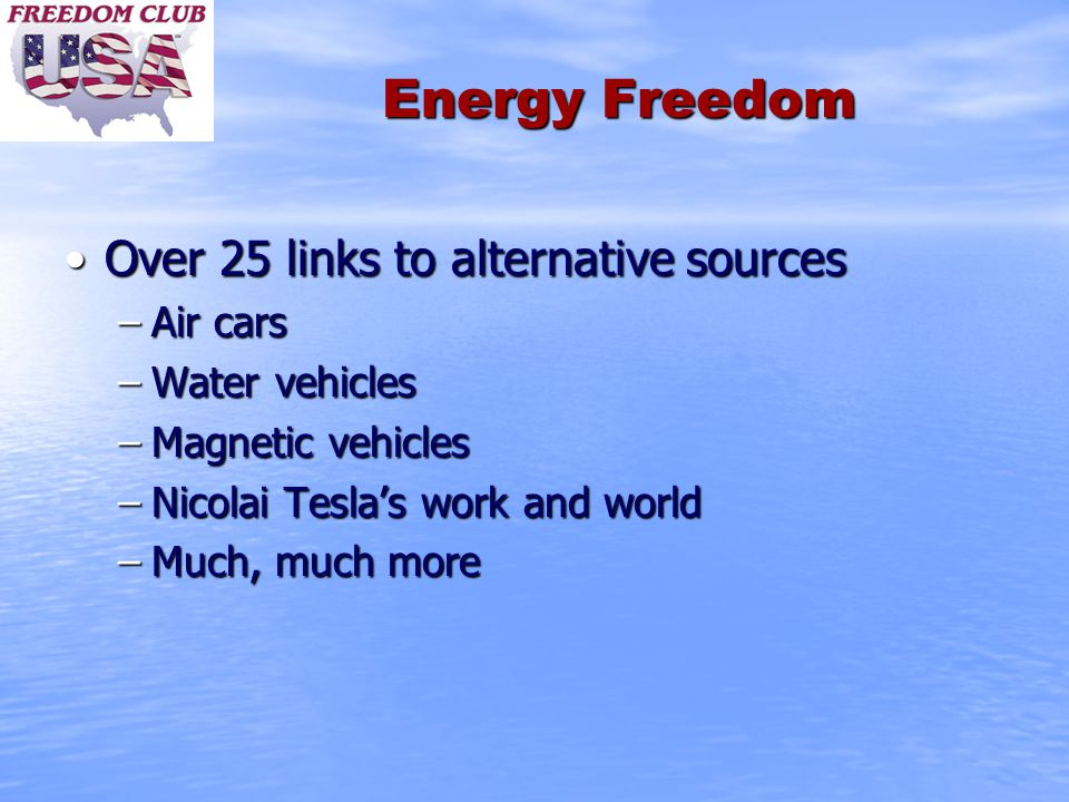 Energy Freedom Over 25 links to alternative sourcesOver 25 links to alternative sources –Air cars –Water vehicles –Magnetic vehicles –Nicolai Tesla's