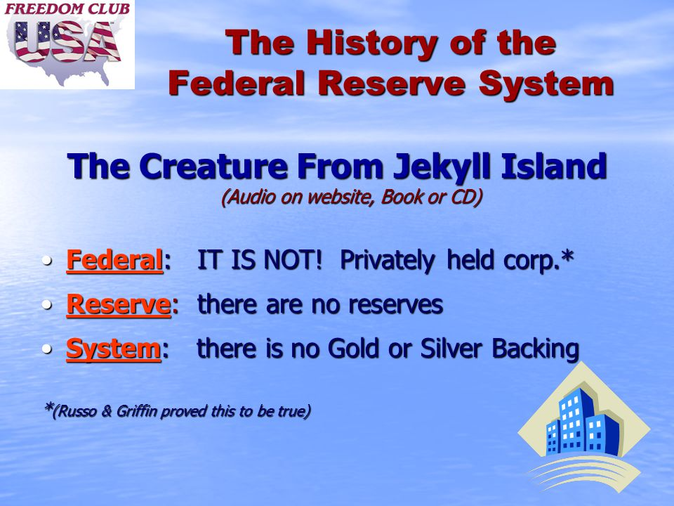 The History of the Federal Reserve System The Creature From Jekyll Island (Audio on website, Book or CD) Federal: IT IS NOT! Privately held corp.*Fede