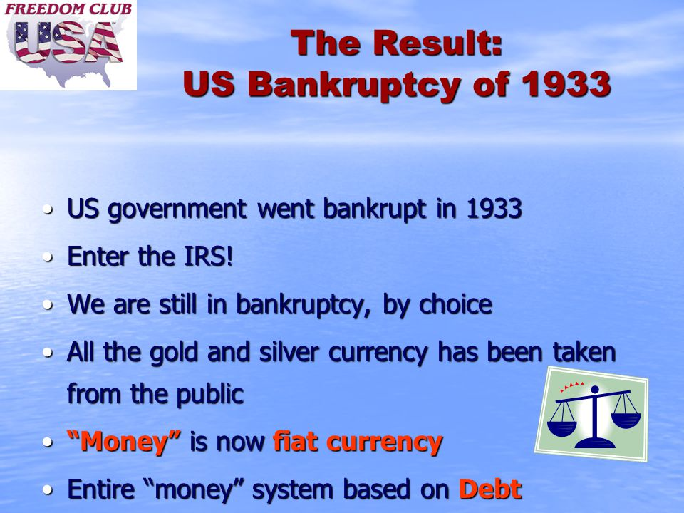 The Result: US Bankruptcy of 1933 US government went bankrupt in 1933 Enter the IRS! We are still in bankruptcy, by choice All the gold and silver cur