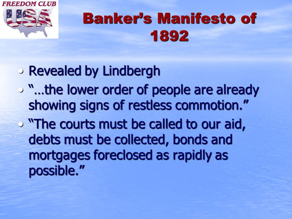 Banker's Manifesto of 1892 Revealed by LindberghRevealed by Lindbergh …the lower order of people are already showing signs of restless commotion. …the lower order of people are already showing signs of restless commotion. The courts must be called to our aid, debts must be collected, bonds and mortgages foreclosed as rapidly as possible. The courts must be called to our aid, debts must be collected, bonds and mortgages foreclosed as rapidly as possible.