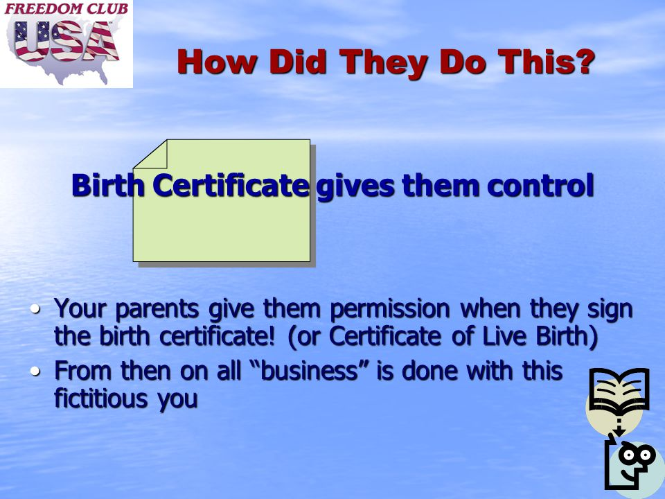 How Did They Do This? Birth Certificate gives them control Your parents give them permission when they sign the birth certificate! (or Certificate of