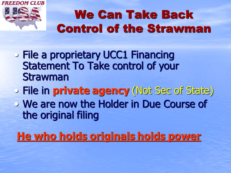 We Can Take Back Control of the Strawman File a proprietary UCC1 Financing Statement To Take control of your StrawmanFile a proprietary UCC1 Financing Statement To Take control of your Strawman File in private agency (Not Sec of State)File in private agency (Not Sec of State) We are now the Holder in Due Course of the original filingWe are now the Holder in Due Course of the original filing He who holds originals holds power He who holds originals holds power