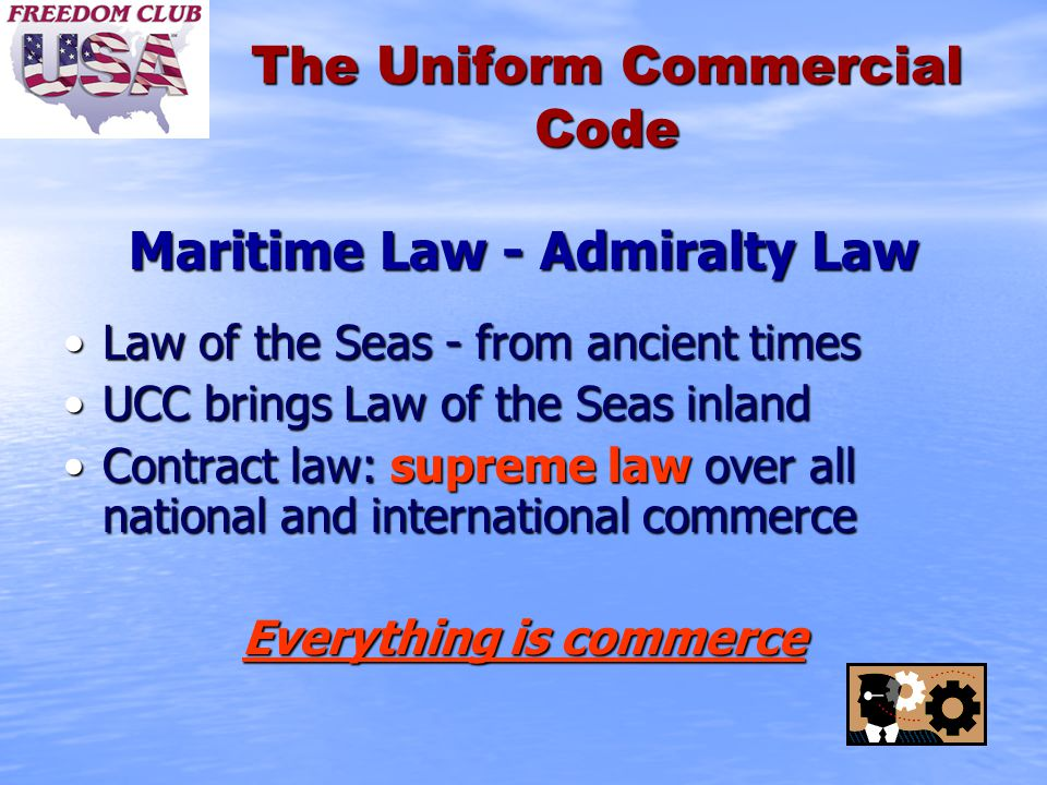 The Uniform Commercial Code Maritime Law - Admiralty Law Law of the Seas - from ancient timesLaw of the Seas - from ancient times UCC brings Law of the Seas inlandUCC brings Law of the Seas inland Contract law: supreme law over all national and international commerceContract law: supreme law over all national and international commerce Everything is commerce