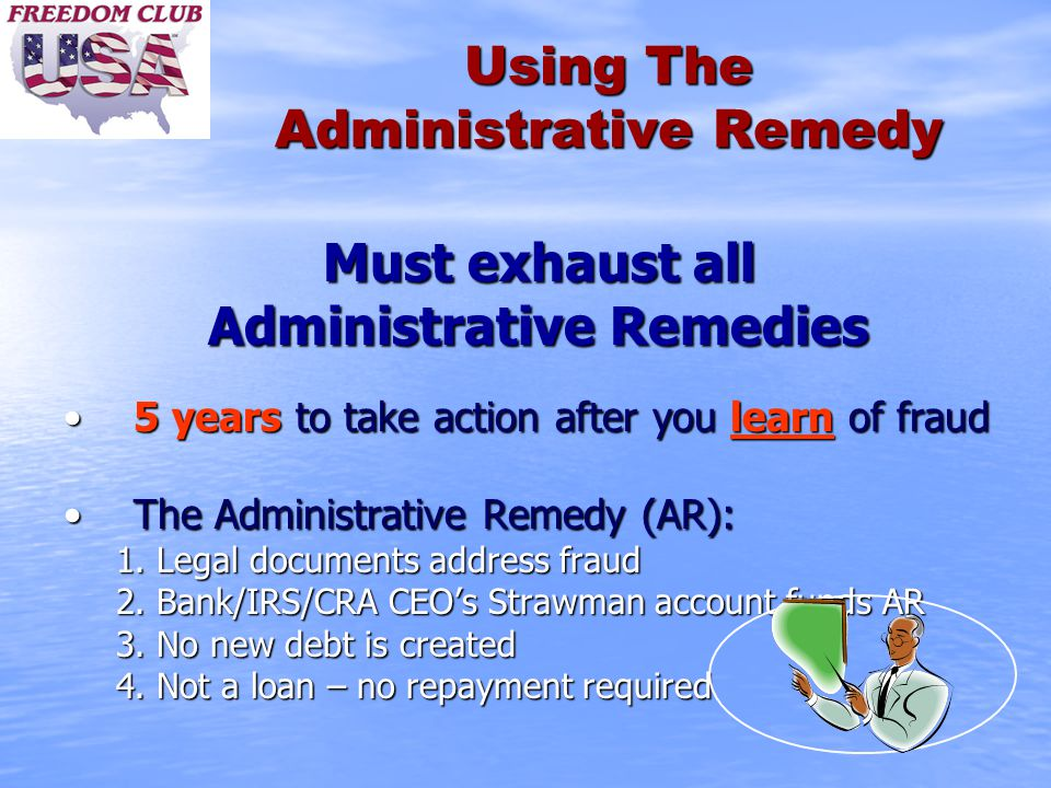 Using The Administrative Remedy Must exhaust all Administrative Remedies 5 years to take action after you learn of fraud5 years to take action after you learn of fraud The Administrative Remedy (AR):The Administrative Remedy (AR): 1.