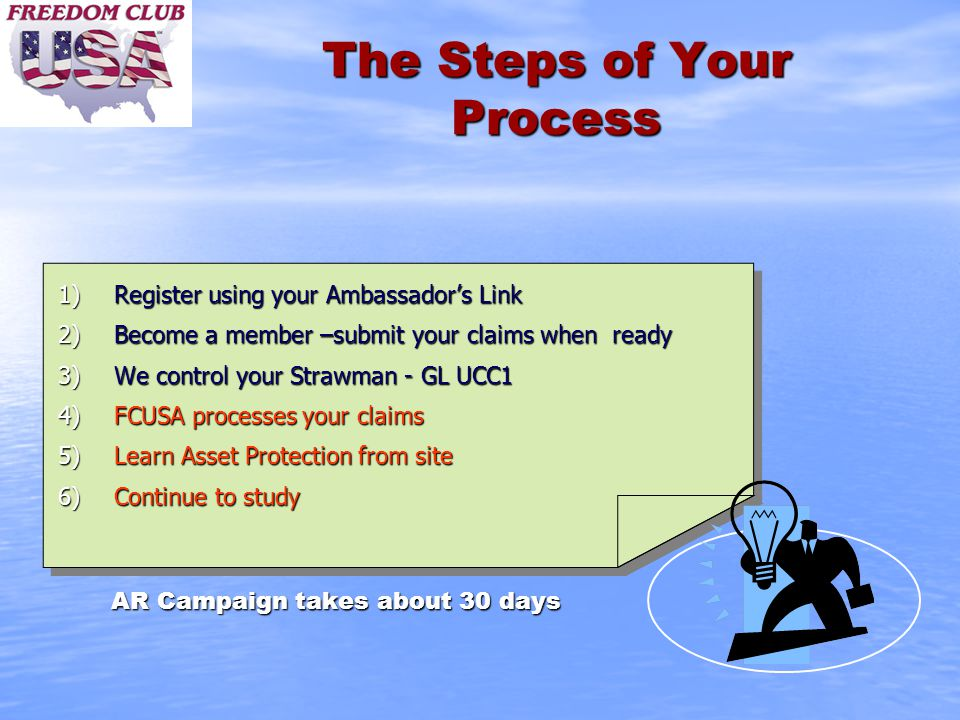 The Steps of Your Process 1)Register using your Ambassador's Link 2)Become a member –submit your claims when ready 3)We control your Strawman - GL UCC