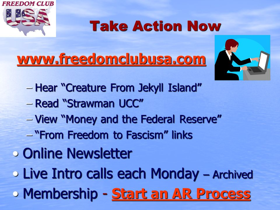 Take Action Now www.freedomclubusa.com www.freedomclubusa.com www.freedomclubusa.com –Hear Creature From Jekyll Island –Read Strawman UCC –View Money and the Federal Reserve – From Freedom to Fascism links Online NewsletterOnline Newsletter Live Intro calls each Monday – ArchivedLive Intro calls each Monday – Archived Membership - Start an AR ProcessMembership - Start an AR Process