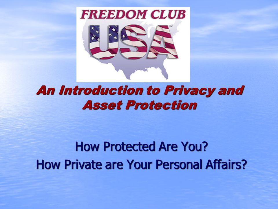 An Introduction to Privacy and Asset Protection How Protected Are You? How Private are Your Personal Affairs?