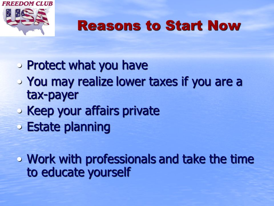 Reasons to Start Now Protect what you haveProtect what you have You may realize lower taxes if you are a tax-payerYou may realize lower taxes if you a
