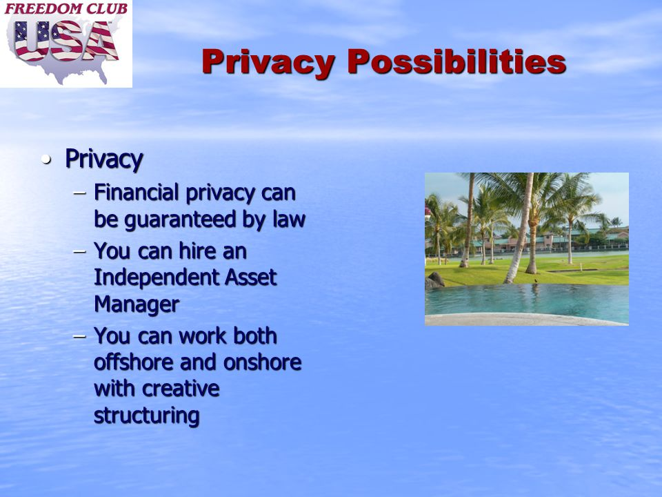 Privacy Possibilities PrivacyPrivacy –Financial privacy can be guaranteed by law –You can hire an Independent Asset Manager –You can work both offshore and onshore with creative structuring