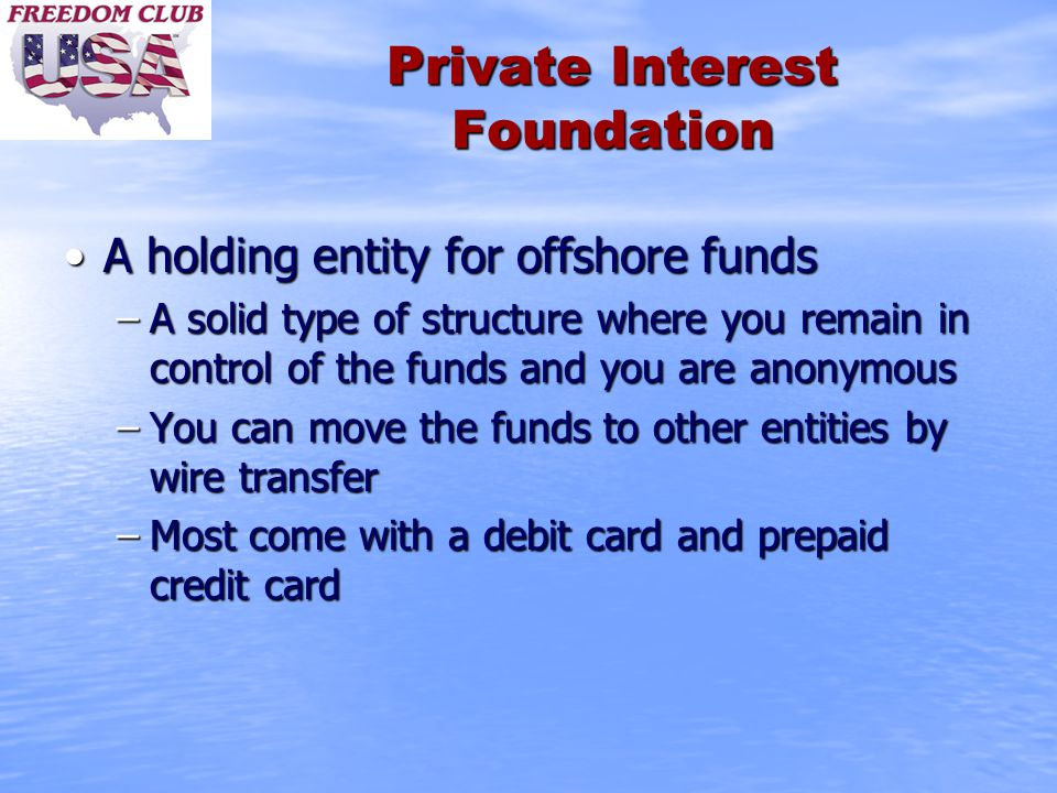 Private Interest Foundation A holding entity for offshore fundsA holding entity for offshore funds –A solid type of structure where you remain in control of the funds and you are anonymous –You can move the funds to other entities by wire transfer –Most come with a debit card and prepaid credit card