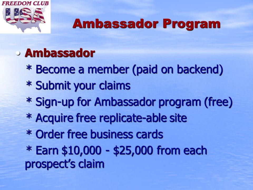 Ambassador Program AmbassadorAmbassador * Become a member (paid on backend) * Become a member (paid on backend) * Submit your claims * Submit your claims * Sign-up for Ambassador program (free) * Sign-up for Ambassador program (free) * Acquire free replicate-able site * Acquire free replicate-able site * Order free business cards * Order free business cards * Earn $10,000 - $25,000 from each prospect's claim * Earn $10,000 - $25,000 from each prospect's claim