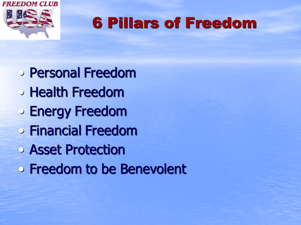 6 Pillars of Freedom Personal FreedomPersonal Freedom Health FreedomHealth Freedom Energy FreedomEnergy Freedom Financial FreedomFinancial Freedom Asset ProtectionAsset Protection Freedom to be BenevolentFreedom to be Benevolent