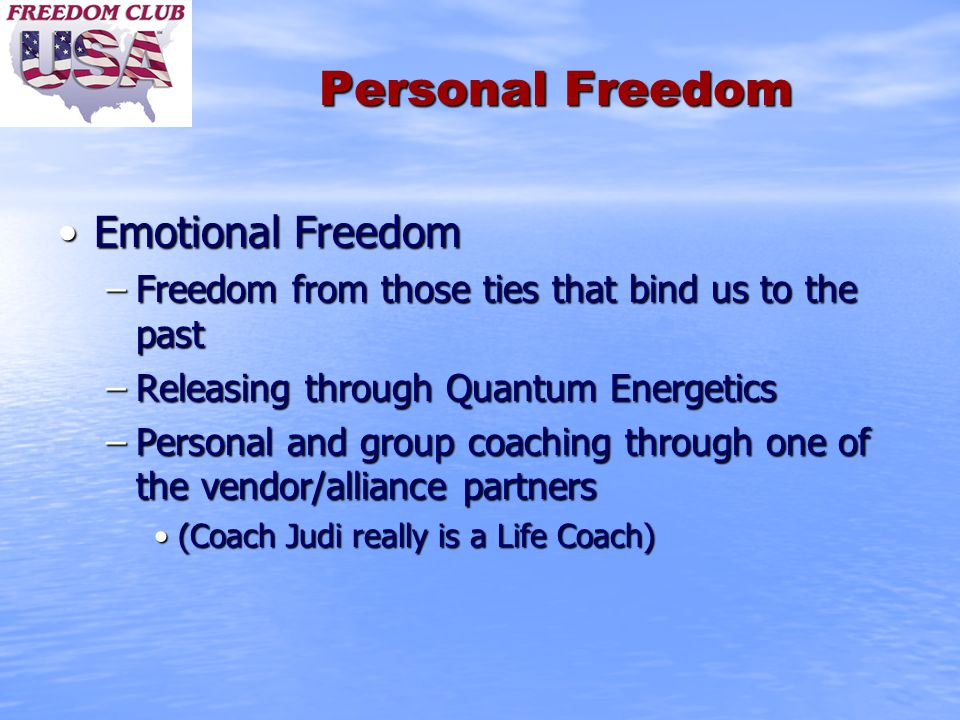 Personal Freedom Emotional FreedomEmotional Freedom –Freedom from those ties that bind us to the past –Releasing through Quantum Energetics –Personal