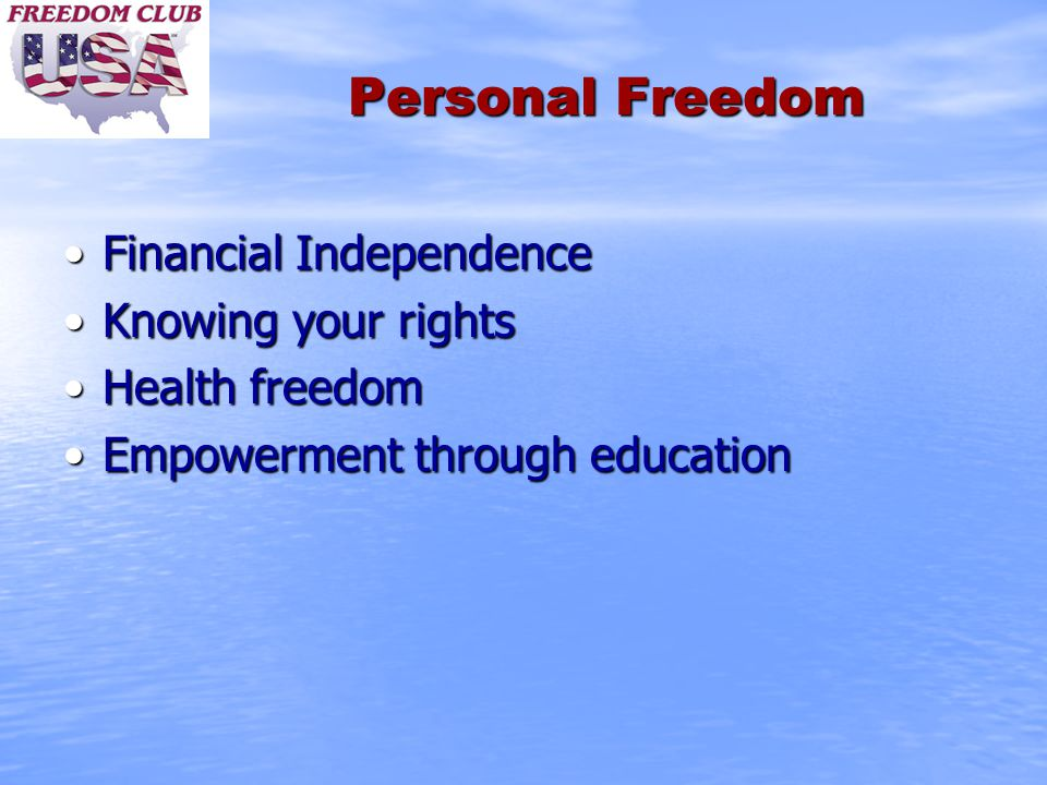 Personal Freedom Financial IndependenceFinancial Independence Knowing your rightsKnowing your rights Health freedomHealth freedom Empowerment through educationEmpowerment through education