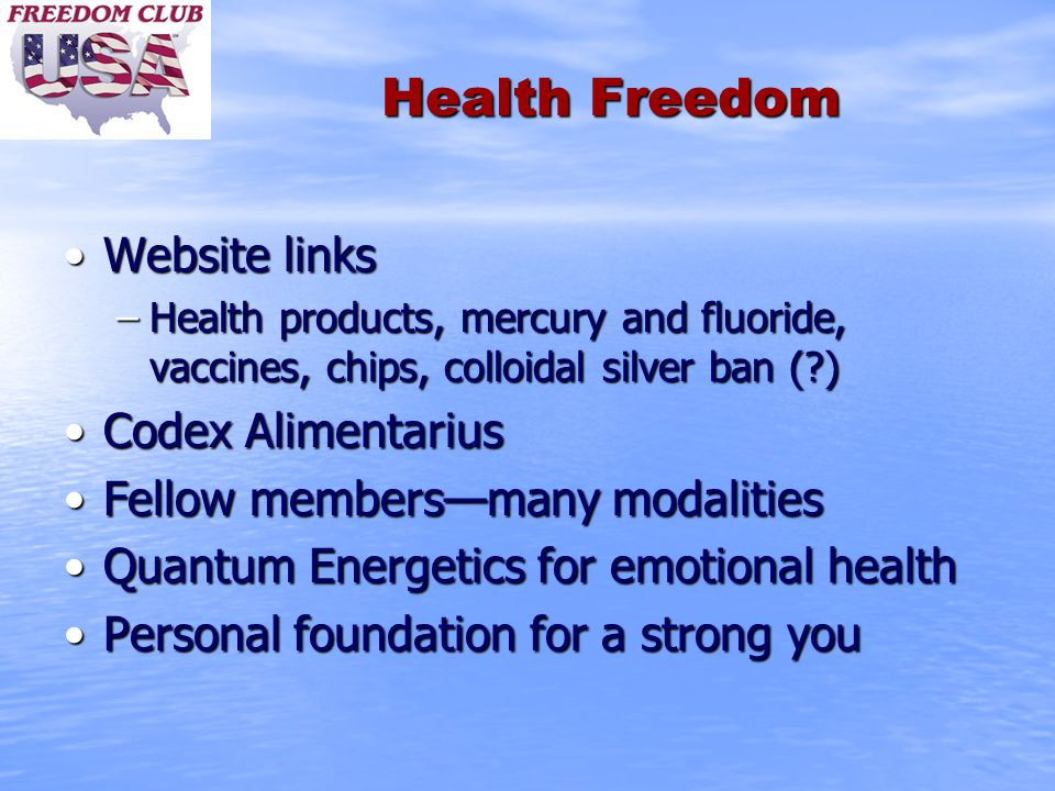 Health Freedom Website linksWebsite links –Health products, mercury and fluoride, vaccines, chips, colloidal silver ban ( ) Codex AlimentariusCodex Alimentarius Fellow members—many modalitiesFellow members—many modalities Quantum Energetics for emotional healthQuantum Energetics for emotional health Personal foundation for a strong youPersonal foundation for a strong you