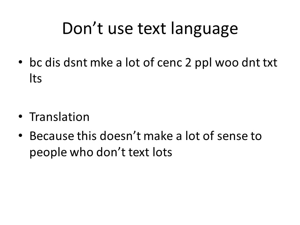 Don't use text language bc dis dsnt mke a lot of cenc 2 ppl woo dnt txt lts Translation Because this doesn't make a lot of sense to people who don't text lots